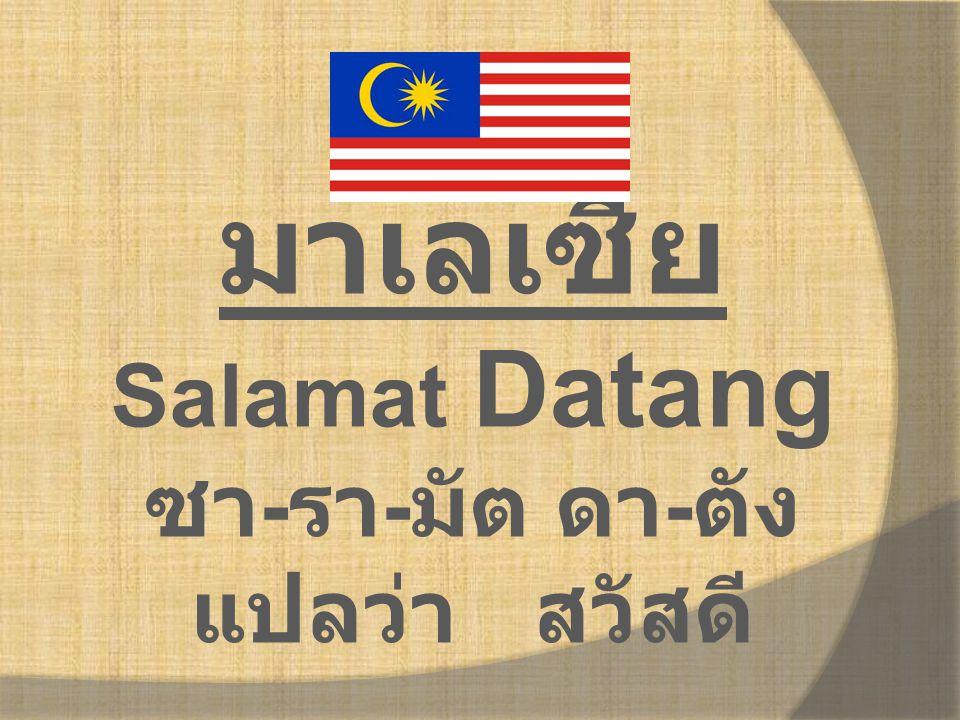 มาเลเซีย Salamat Datang ซา - รา - มัต ดา - ตัง แปลว่า สวัสดี