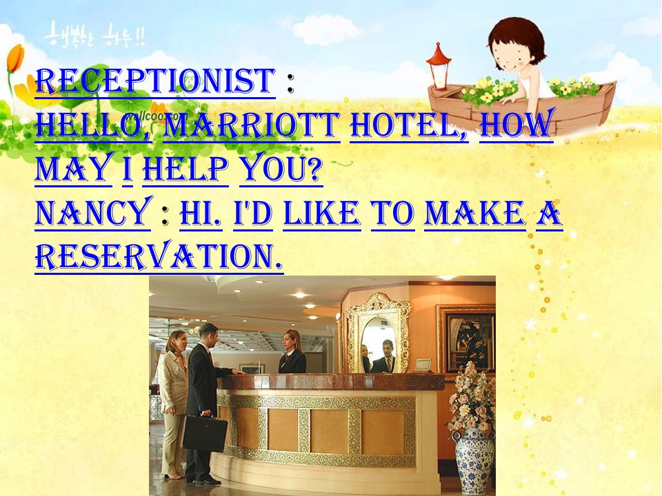 Receptionist : Hello, Marriott Hotel, how may I help you? Nancy : Hi. I'd like to make a reservation.