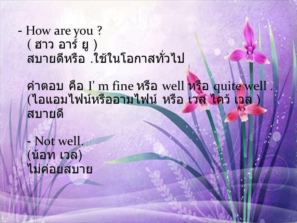 - How are you .( ฮาว อาร์ ยู ) สบายดีหรือ.