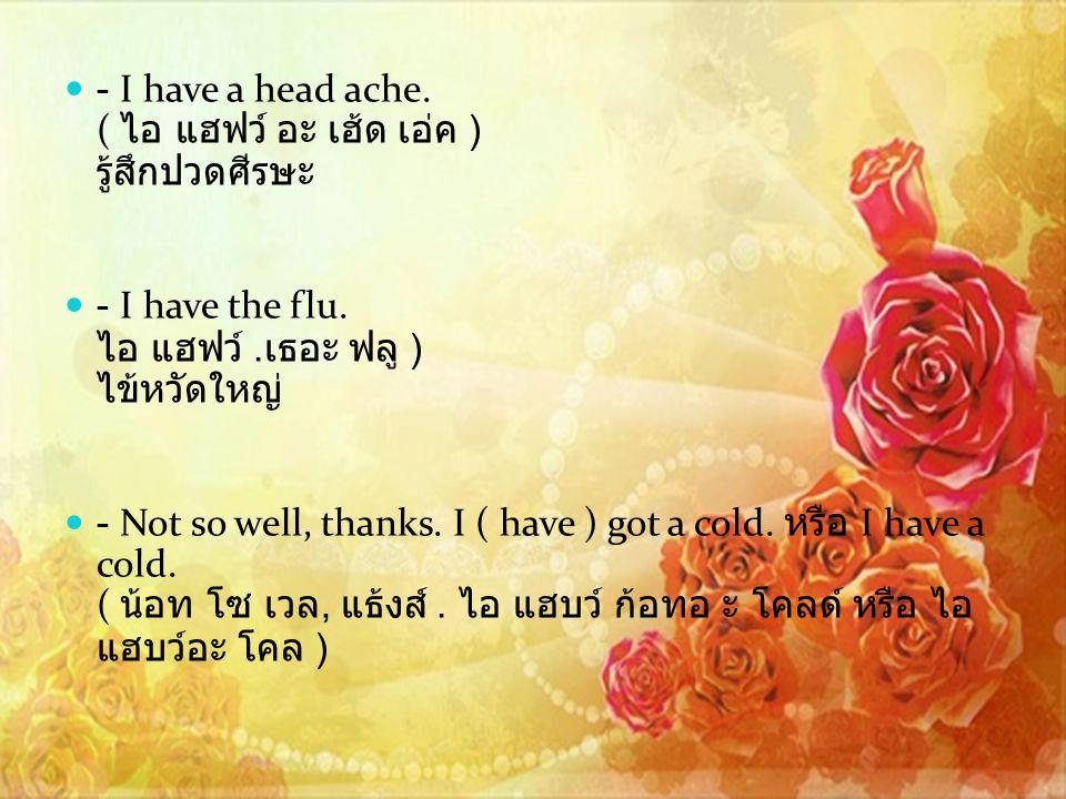 - I have a head ache.( ไอ แฮฟว์ อะ เฮ้ด เอ่ค ) รู้สึกปวดศีรษะ - I have the flu.