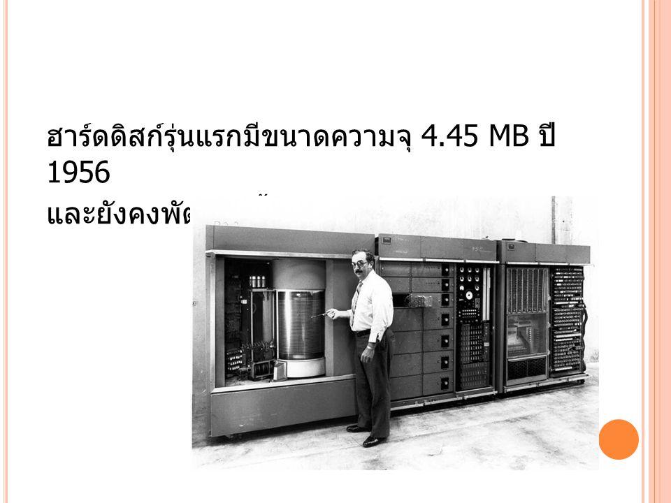 ฮาร์ดดิสก์รุ่นแรกมีขนาดความจุ 4.45 MB ปี 1956 และยังคงพัฒนา ตั้งแต่ปี 1970
