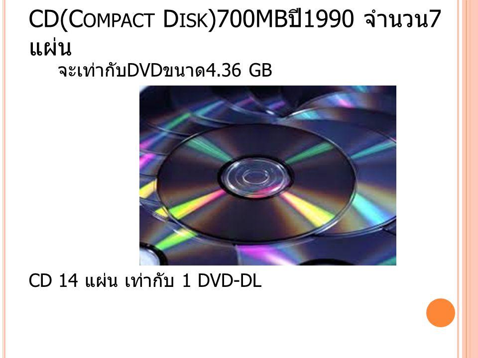 CD(C OMPACT D ISK )700MB ปี 1990 จำนวน 7 แผ่น จะเท่ากับ DVD ขนาด 4.36 GB CD 14 แผ่น เท่ากับ 1 DVD-DL