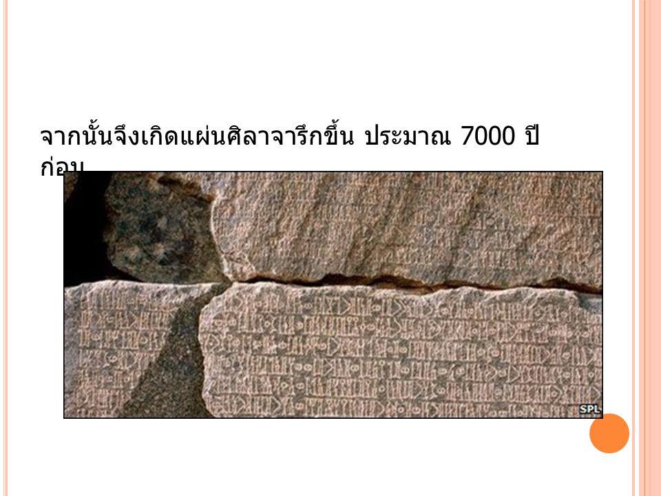 จากนั้นจึงเกิดแผ่นศิลาจารึกขึ้น ประมาณ 7000 ปี ก่อน
