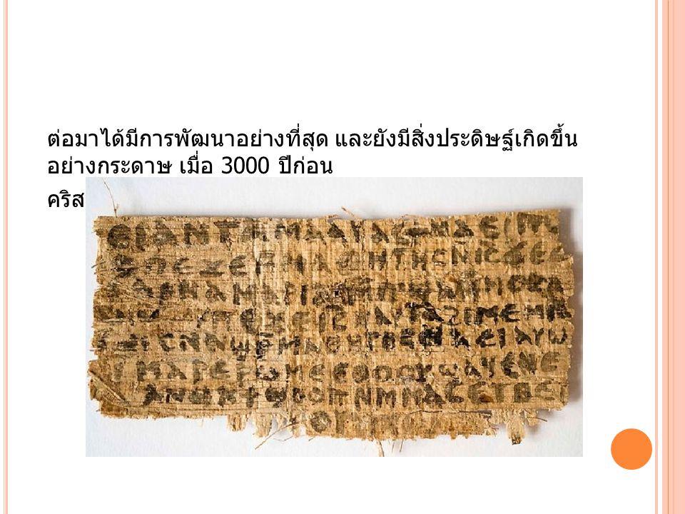 ต่อมาได้มีการพัฒนาอย่างที่สุด และยังมีสิ่งประดิษฐ์เกิดขึ้น อย่างกระดาษ เมื่อ 3000 ปีก่อน คริสตกาล