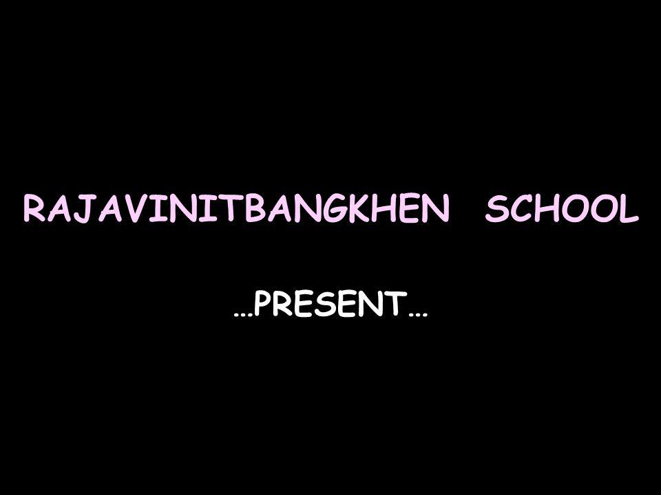 RAJAVINITBANGKHEN SCHOOL …PRESENT…