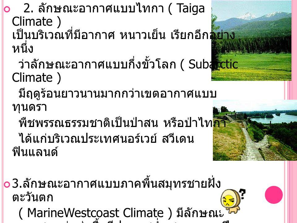 2. ลักษณะอากาศแบบไทกา ( Taiga Climate ) เป็นบริเวณที่มีอากาศ หนาวเย็น เรียกอีกอย่าง หนึ่ง ว่าลักษณะอากาศแบบกึ่งขั้วโลก ( Subarctic Climate ) มีฤดูร้อน