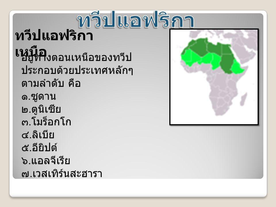 ทวีปแอฟริกา เหนือ อยู่ทางตอนเหนือของทวีป ประกอบด้วยประเทศหลักๆ ตามลำดับ คือ ๑. ซูดาน ๒. ตูนิเซีย ๓. โมร็อกโก ๔. ลิเบีย ๕. อียิปต์ ๖. แอลจีเรีย ๗. เวสเ