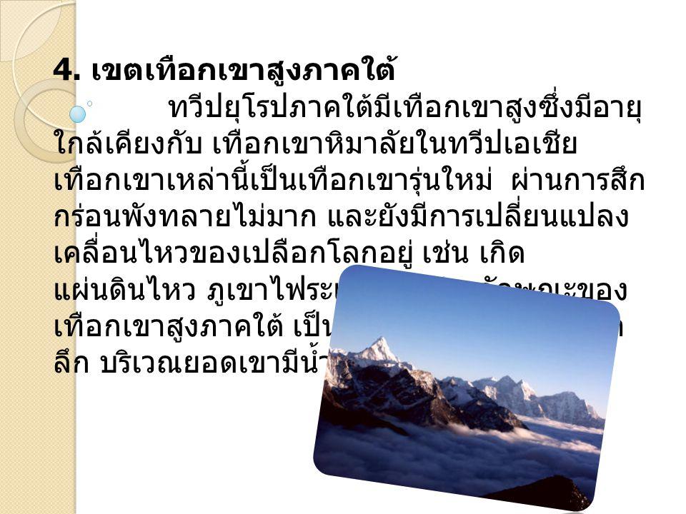 4. เขตเทือกเขาสูงภาคใต้ ทวีปยุโรปภาคใต้มีเทือกเขาสูงซึ่งมีอายุ ใกล้เคียงกับ เทือกเขาหิมาลัยในทวีปเอเชีย เทือกเขาเหล่านี้เป็นเทือกเขารุ่นใหม่ ผ่านการสึ