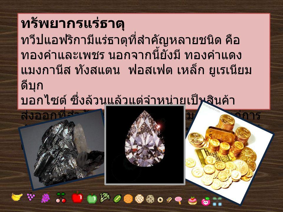 ทรัพยากรแร่ธาตุ ทวีปแอฟริกามีแร่ธาตุที่สำคัญหลายชนิด คือ ทองคำและเพชร นอกจากนี้ยังมี ทองคำแดง แมงกานีส ทังสแตน ฟอสเฟต เหล็ก ยูเรเนียม ดีบุก บอกไซต์ ซึ