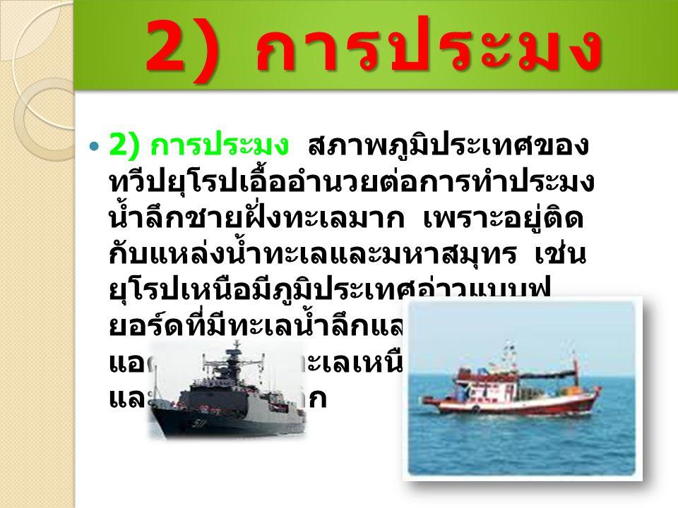 2) การประมง สภาพภูมิประเทศของ ทวีปยุโรปเอื้ออำนวยต่อการทำประมง น้ำลึกชายฝั่งทะเลมาก เพราะอยู่ติด กับแหล่งน้ำทะเลและมหาสมุทร เช่น ยุโรปเหนือมีภูมิประเทศอ่าวแบบฟ ยอร์ดที่มีทะเลน้ำลึกและติดมหาสมุทร แอตแลนติก ทะเลเหนือ ทะเลขาว และทะเลบอลติก 2) การประมง