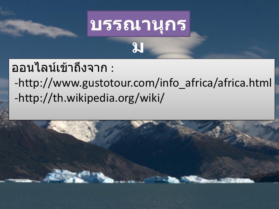บรรณานุกร ม ออนไลน์เข้าถึงจาก : -http://www.gustotour.com/info_africa/africa.html -http://th.wikipedia.org/wiki/ ออนไลน์เข้าถึงจาก : -http://www.gusto