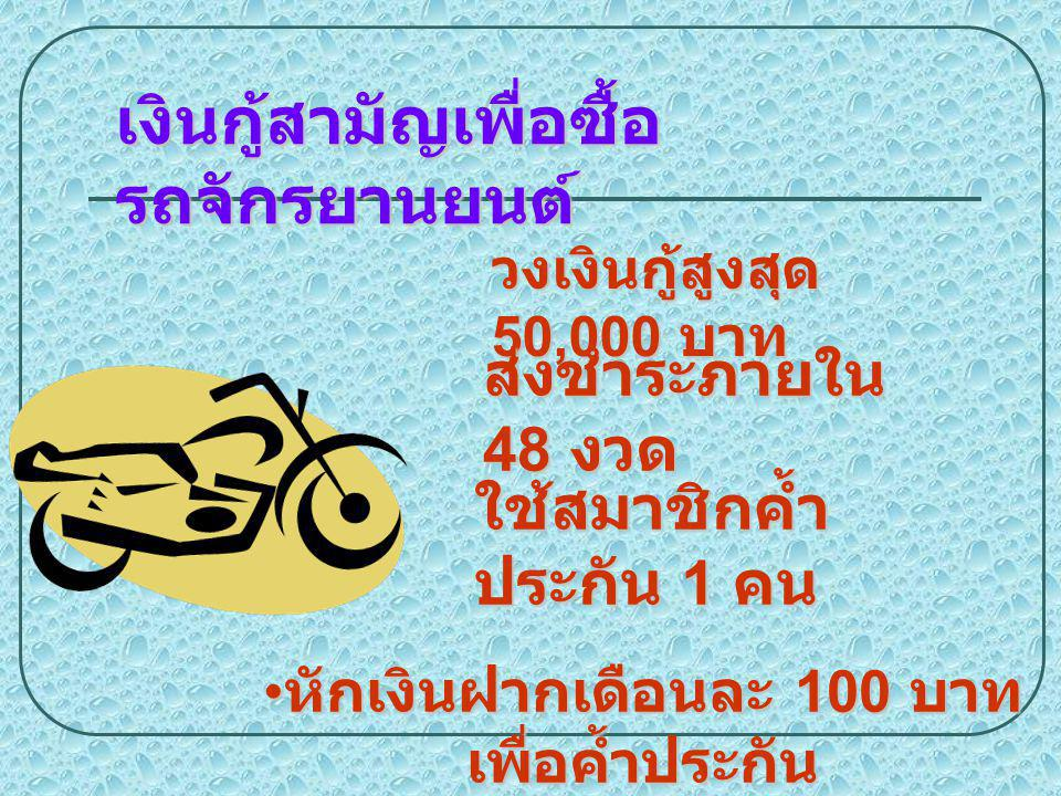 เงินกู้สามัญเพื่อซื้อ รถจักรยานยนต์ วงเงินกู้สูงสุด 50,000 บาท ส่งชำระภายใน 48 งวด ใช้สมาชิกค้ำ ประกัน 1 คน หักเงินฝากเดือนละ 100 บาท เพื่อค้ำประกัน ห
