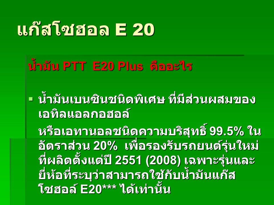 แก๊สโซฮอล E 20 น้ำมัน PTT E20 Plus คืออะไร  น้ำมันเบนซินชนิดพิเศษ ที่มีส่วนผสมของ เอทิลแอลกอฮอล์ หรือเอทานอลชนิดความบริสุทธิ์ 99.5% ใน อัตราส่วน 20%