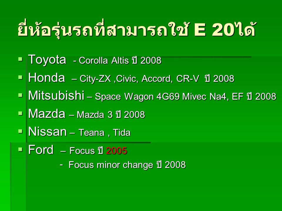 ยี่ห้อรุ่นรถที่สามารถใช้ E 20 ได้  Toyota - Corolla Altis ปี 2008  Honda – City-ZX,Civic, Accord, CR-V ปี 2008  Mitsubishi – Space Wagon 4G69 Mivec