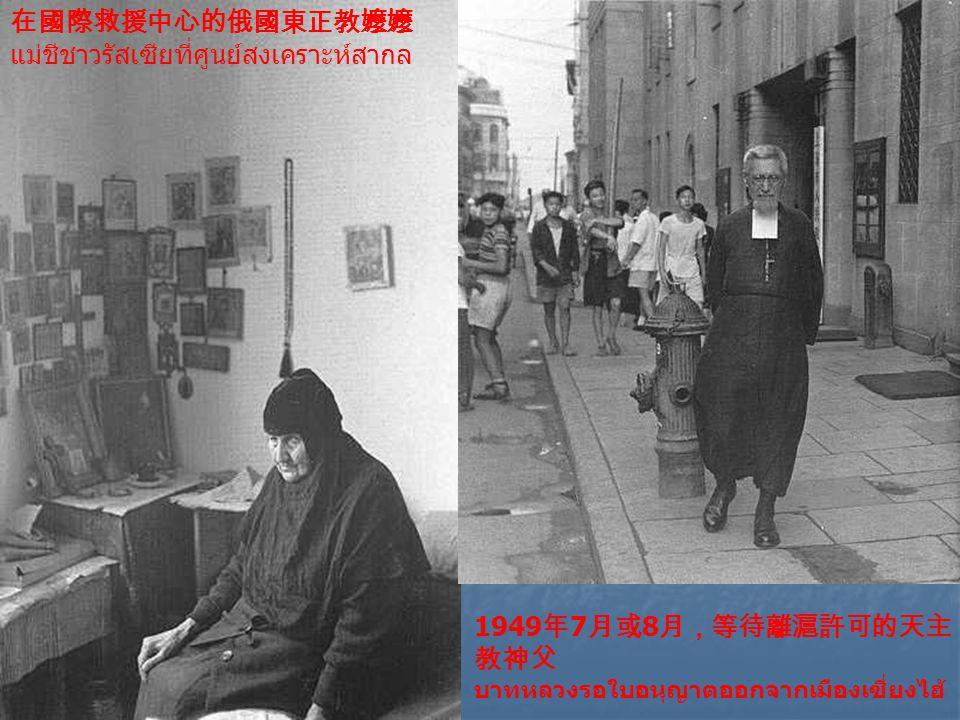 在國際救援中心的俄國東正教嬤嬤 แม่ชีชาวรัสเซียที่ศูนย์สงเคราะห์สากล 1949 年 7 月或 8 月,等待離滬許可的天主 教神父 บาทหลวงรอใบอนุญาตออกจากเมืองเซี่ยงไฮ้
