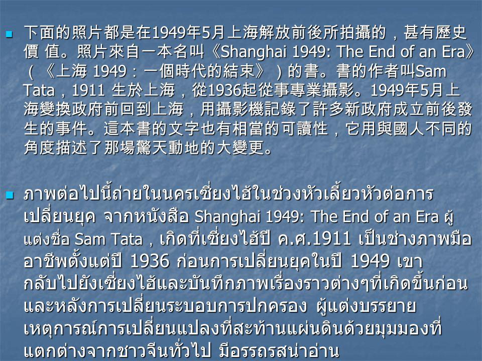 下面的照片都是在 1949 年 5 月上海解放前後所拍攝的,甚有歷史 價 值。照片來自一本名叫《 Shanghai 1949: The End of an Era 》 (《上海 1949 :一個時代的結束》)的書。書的作者叫 Sam Tata , 1911 生於上海,從 1936 起從事專業攝影。 1949 年 5 月上 海變換政府前回到上海,用攝影機記錄了許多新政府成立前後發 生的事件。這本書的文字也有相當的可讀性,它用與國人不同的 角度描述了那場驚天動地的大變更。 下面的照片都是在 1949 年 5 月上海解放前後所拍攝的,甚有歷史 價 值。照片來自一本名叫《 Shanghai 1949: The End of an Era 》 (《上海 1949 :一個時代的結束》)的書。書的作者叫 Sam Tata , 1911 生於上海,從 1936 起從事專業攝影。 1949 年 5 月上 海變換政府前回到上海,用攝影機記錄了許多新政府成立前後發 生的事件。這本書的文字也有相當的可讀性,它用與國人不同的 角度描述了那場驚天動地的大變更。 ภาพต่อไปนี้ถ่ายในนครเซี่ยงไฮ้ในช่วงหัวเลี้ยวหัวต่อการ เปลี่ยนยุค จากหนังสือ Shanghai 1949: The End of an Era ผู้ แต่งชื่อ Sam Tata , เกิดที่เซี่ยงไฮ้ปี ค.