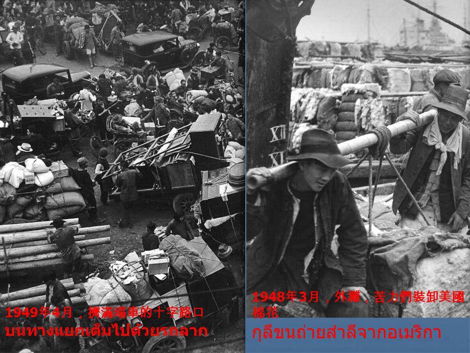 1949 年 4 月,擠滿塌車的十字路口 บนทางแยกเต็มไปด้วยรถลาก 1948 年 3 月,外灘,苦力們裝卸美國 棉花 กุลีขนถ่ายสำลีจากอเมริกา