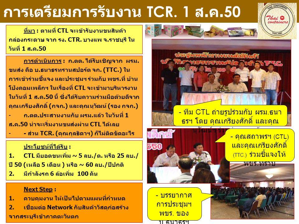 การเตรียมการรับงาน TCR. 1 ส. ค.50 ที่มา : ตามที่ CTL จะเข้ารับงานขนสินค้า กล่องกระดาษ จาก รง. CTR. บางแพ จ.ราชบุรี ใน วันที่ 1 ส.ค.50 Next Step : 1.คว