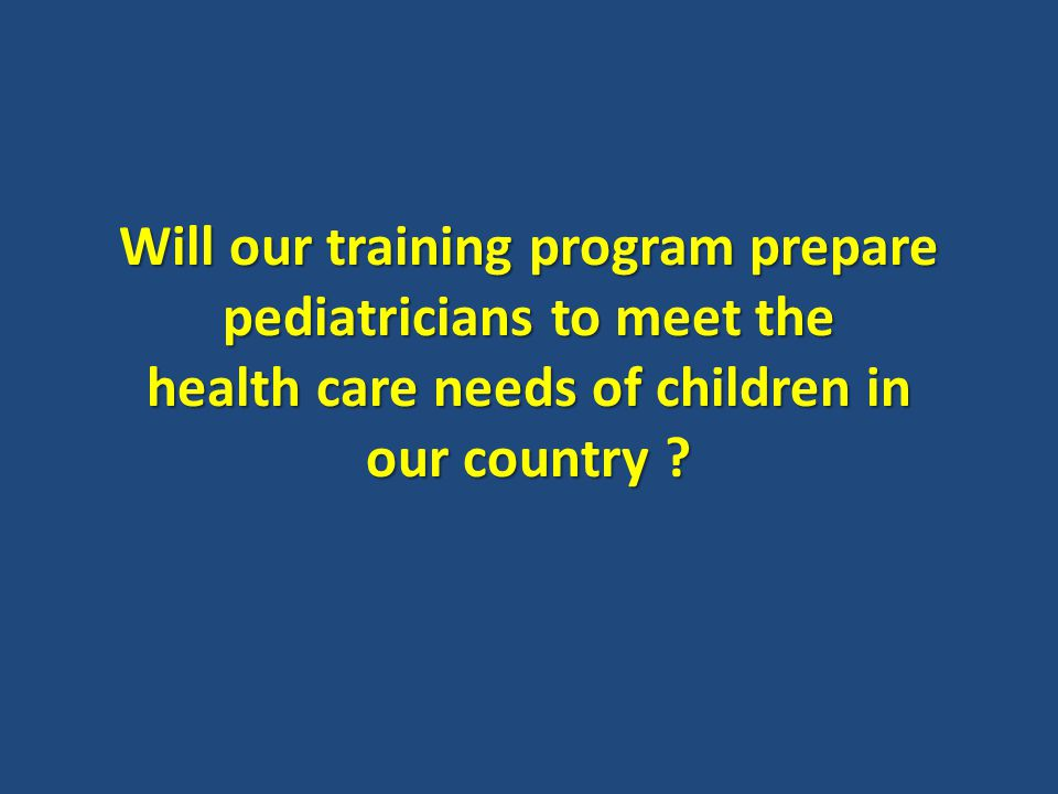 Will our training program prepare pediatricians to meet the health care needs of children in our country ?