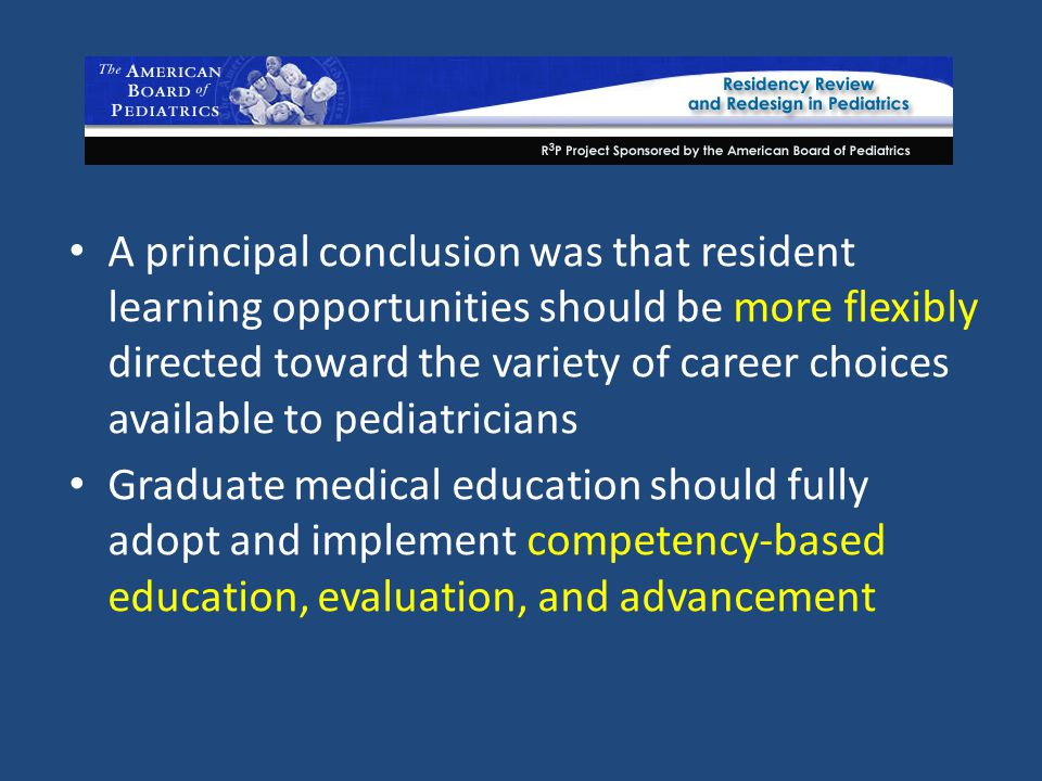 A principal conclusion was that resident learning opportunities should be more flexibly directed toward the variety of career choices available to pediatricians Graduate medical education should fully adopt and implement competency-based education, evaluation, and advancement