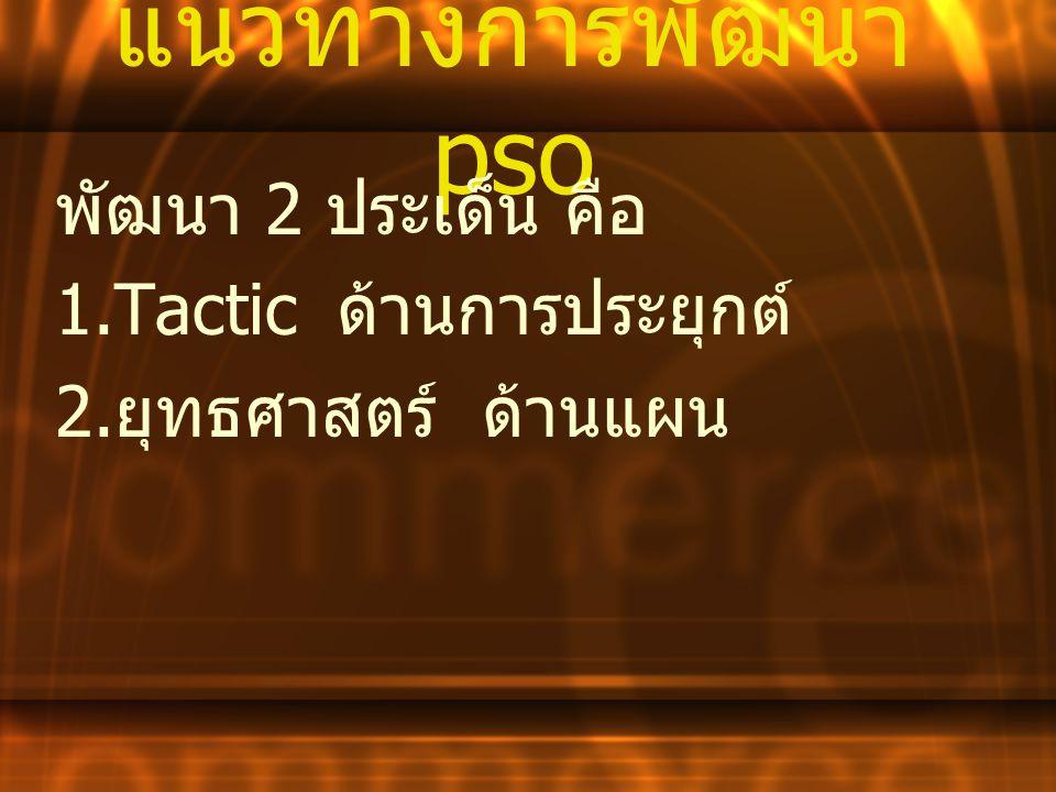 แนวทางการพัฒนา pso พัฒนา 2 ประเด็น คือ 1.Tactic ด้านการประยุกต์ 2. ยุทธศาสตร์ ด้านแผน