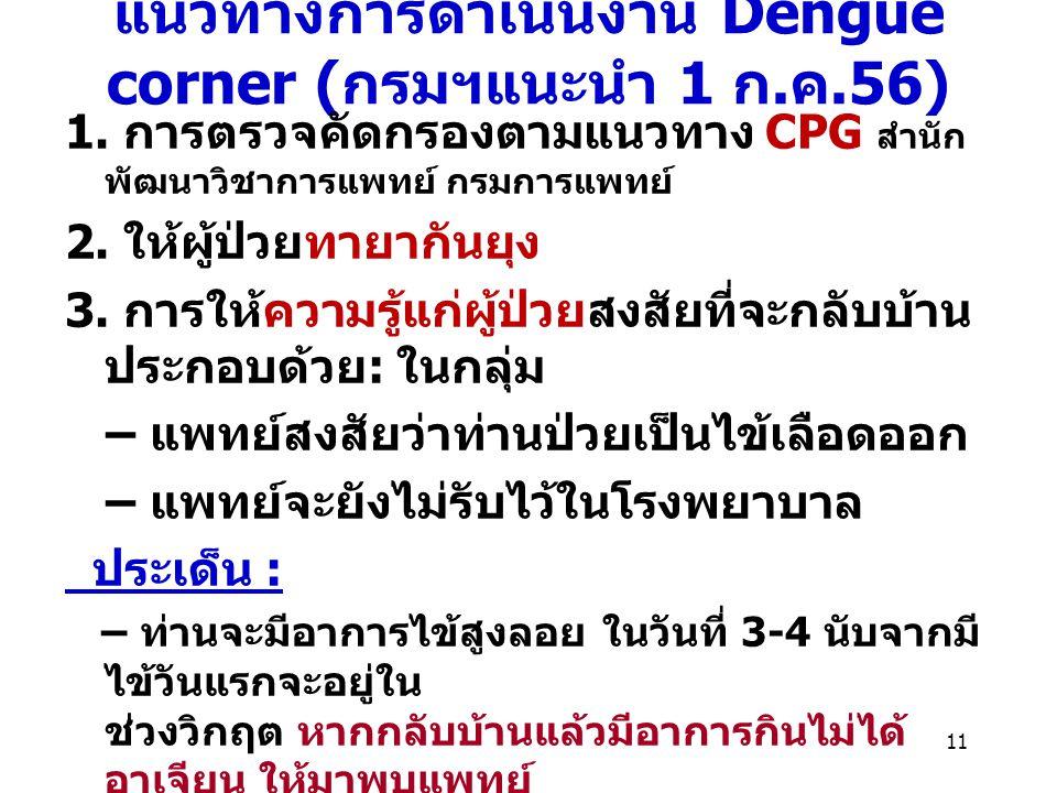 แนวทางการดำเนินงาน Dengue corner ( กรมฯแนะนำ 1 ก. ค.56) 1. การตรวจคัดกรองตามแนวทาง CPG สำนัก พัฒนาวิชาการแพทย์ กรมการแพทย์ 2. ให้ผู้ป่วยทายากันยุง 3.