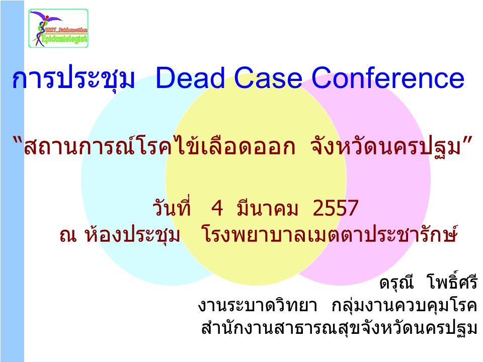 """""""สถานการณ์โรคไข้เลือดออก จังหวัดนครปฐม"""" การประชุม Dead Case Conference ดรุณี โพธิ์ศรี งานระบาดวิทยา กลุ่มงานควบคุมโรค สำนักงานสาธารณสุขจังหวัดนครปฐม ว"""