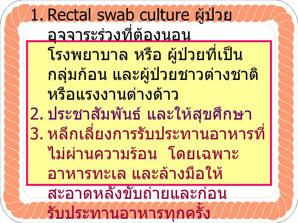 1.Rectal swab culture ผู้ป่วย อุจจาระร่วงที่ต้องนอน โรงพยาบาล หรือ ผู้ป่วยที่เป็น กลุ่มก้อน และผู้ป่วยชาวต่างชาติ หรือแรงงานต่างด้าว 2.
