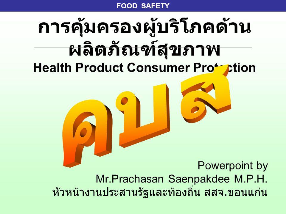 FOOD SAFETY การคุ้มครองผู้บริโภคด้าน ผลิตภัณฑ์สุขภาพ Health Product Consumer Protection Powerpoint by Mr.Prachasan Saenpakdee M.P.H. หัวหน้างานประสานร