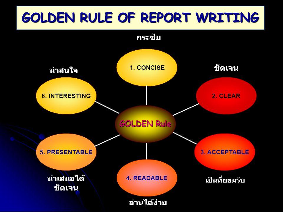 GOLDEN RULE OF REPORT WRITING 1. CONCISE กระชับ 5. PRESENTABLE นำเสนอได้ ชัดเจน 6. INTERESTING น่าสนใจ 2. CLEAR ชัดเจน 3. ACCEPTABLE เป็นที่ยอมรับ อ่า