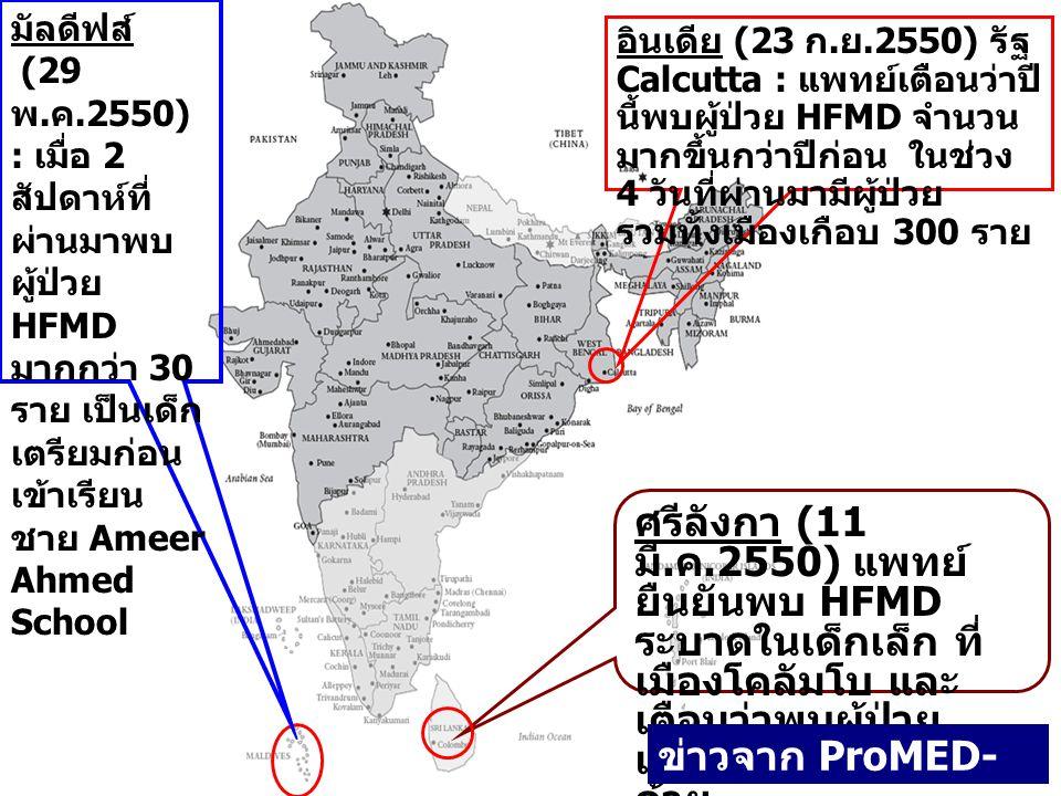อินเดีย (23 ก. ย.2550) รัฐ Calcutta : แพทย์เตือนว่าปี นี้พบผู้ป่วย HFMD จำนวน มากขึ้นกว่าปีก่อน ในช่วง 4 วันที่ผ่านมามีผู้ป่วย รวมทั้งเมืองเกือบ 300 ร