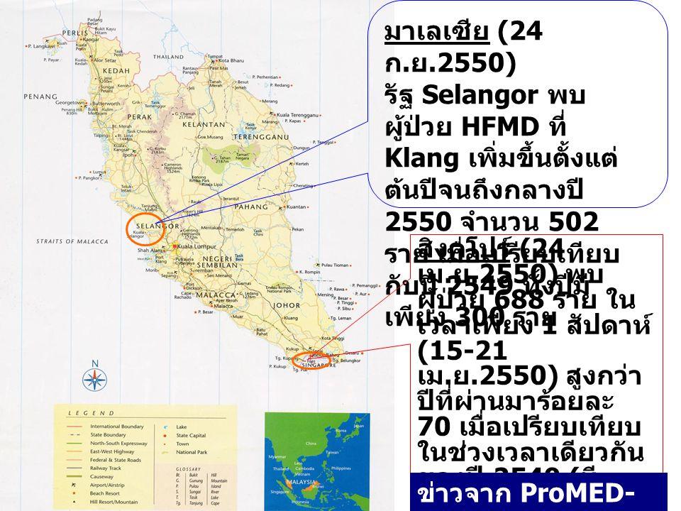 มาเลเซีย (24 ก. ย.2550) รัฐ Selangor พบ ผู้ป่วย HFMD ที่ Klang เพิ่มขึ้นตั้งแต่ ต้นปีจนถึงกลางปี 2550 จำนวน 502 ราย เมื่อเปรียบเทียบ กับปี 2549 ทั้งปี