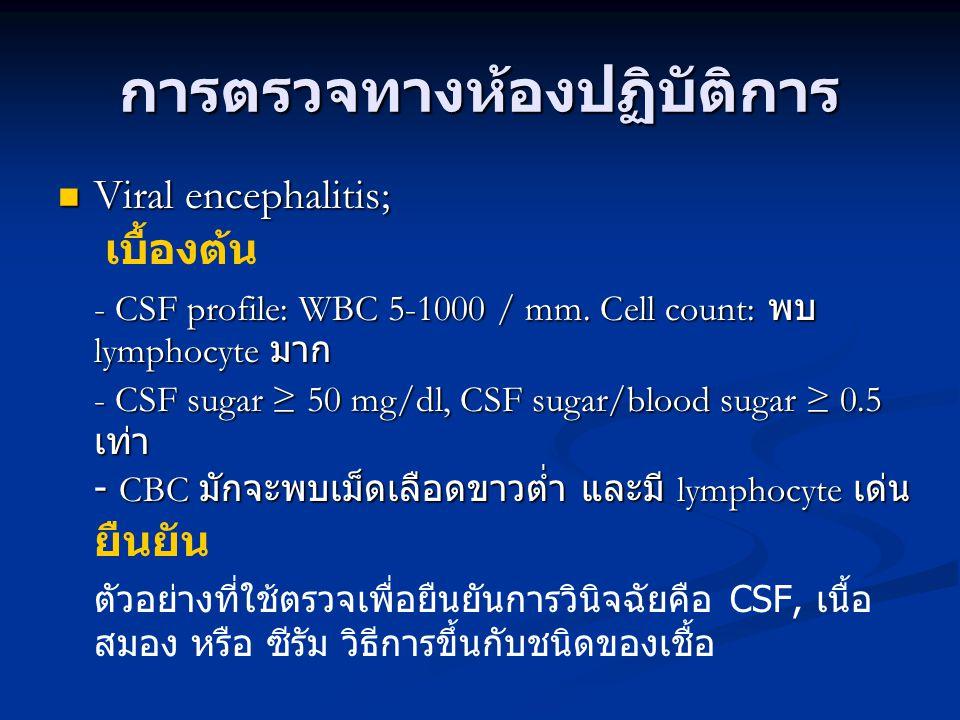 การตรวจทางห้องปฏิบัติการ Viral encephalitis; Viral encephalitis; เบื้องต้น - CSF profile: WBC 5-1000 / mm. Cell count: พบ lymphocyte มาก - CSF sugar ≥