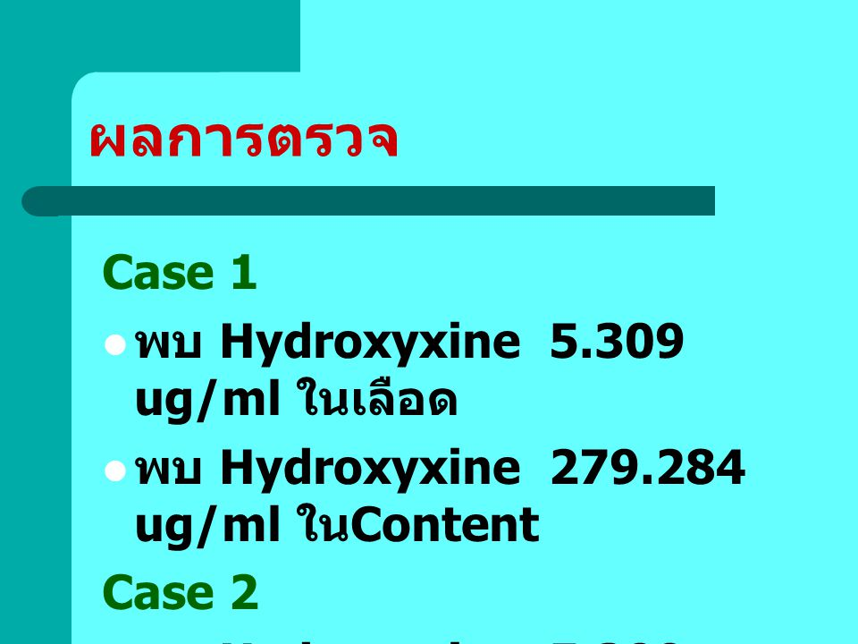 ผลการตรวจ Case 1 พบ Hydroxyxine 5.309 ug/ml ในเลือด พบ Hydroxyxine 279.284 ug/ml ใน Content Case 2 พบ Hydroxyxine 5.309 ug/ml ในเลือด