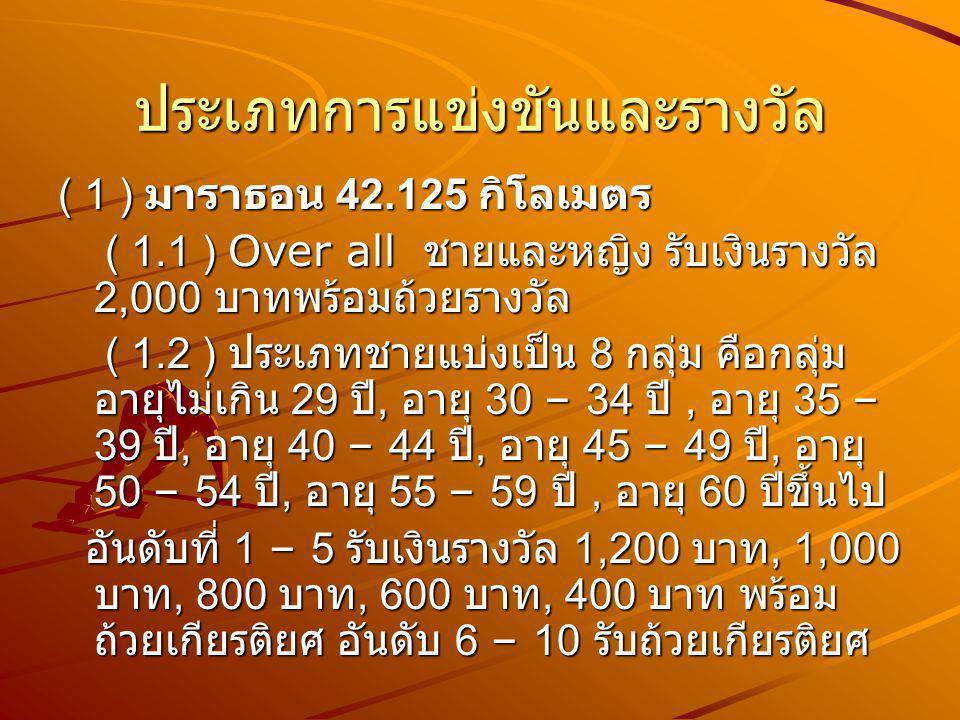 ประเภทการแข่งขันและรางวัล ( 1 ) มาราธอน 42.125 กิโลเมตร ( 1.1 ) Over all ชายและหญิง รับเงินรางวัล 2,000 บาทพร้อมถ้วยรางวัล ( 1.1 ) Over all ชายและหญิง