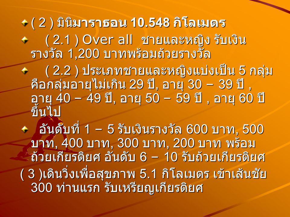 ( 2 ) มินิมาราธอน 10.548 กิโลเมตร ( 2.1 ) Over all ชายและหญิง รับเงิน รางวัล 1,200 บาทพร้อมถ้วยรางวัล ( 2.1 ) Over all ชายและหญิง รับเงิน รางวัล 1,200