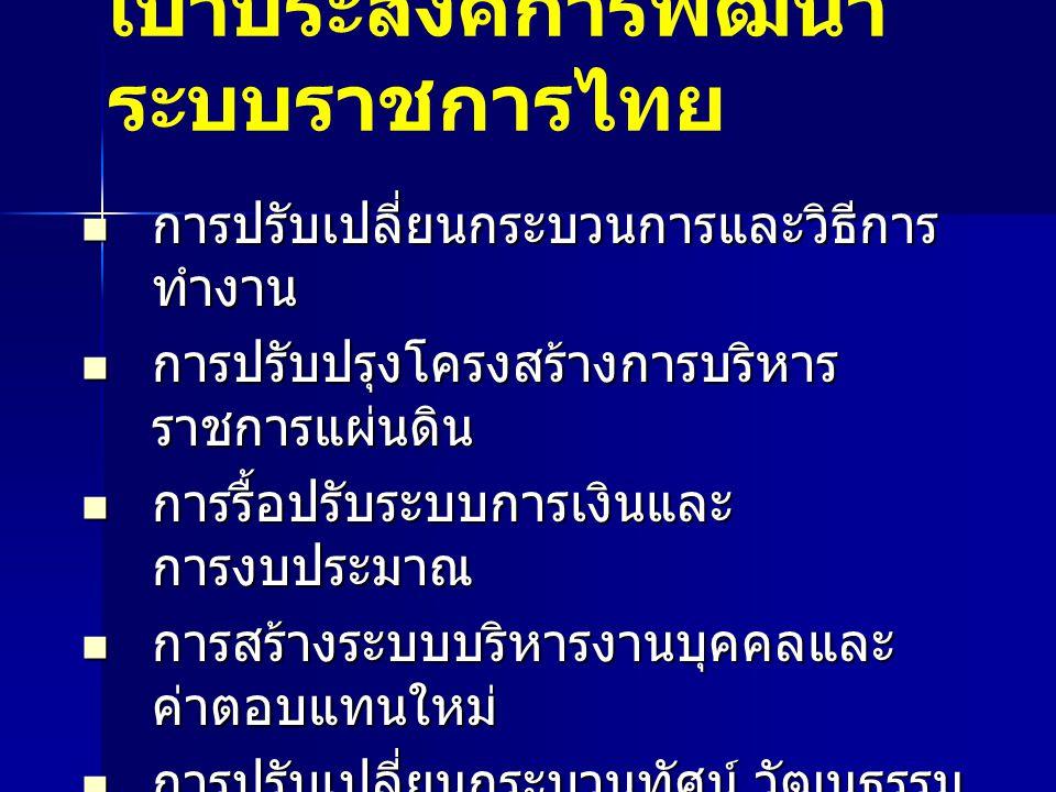 เป้าประสงค์การพัฒนา ระบบราชการไทย การปรับเปลี่ยนกระบวนการและวิธีการ ทำงาน การปรับเปลี่ยนกระบวนการและวิธีการ ทำงาน การปรับปรุงโครงสร้างการบริหาร ราชการ