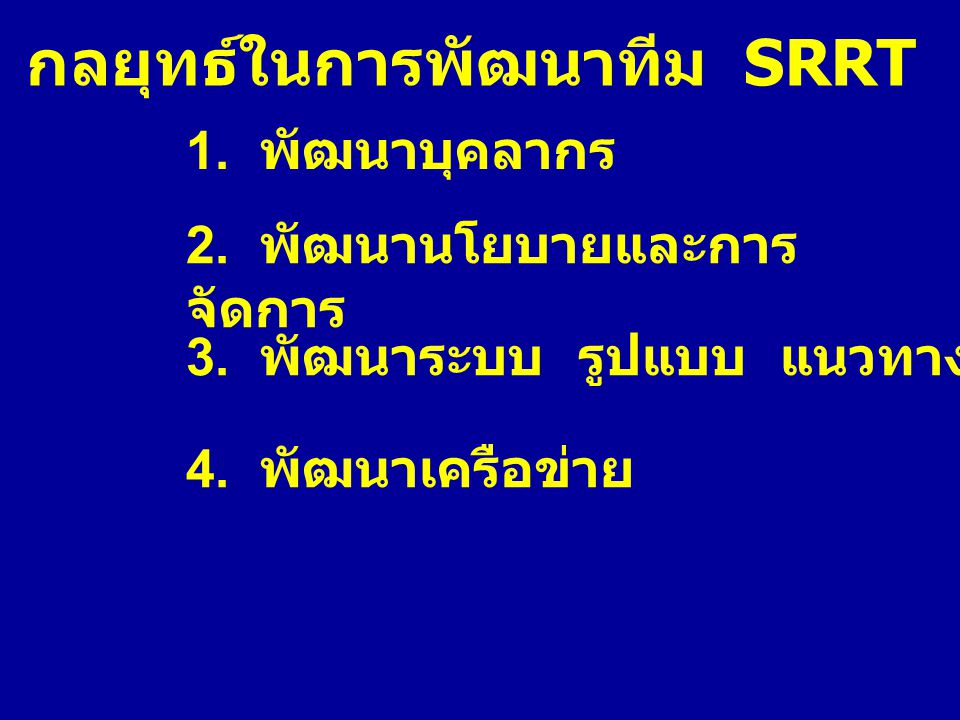 กลยุทธ์ในการพัฒนาทีม SRRT 1. พัฒนาบุคลากร 2. พัฒนานโยบายและการ จัดการ 3. พัฒนาระบบ รูปแบบ แนวทางการดำเนินงาน 4. พัฒนาเครือข่าย