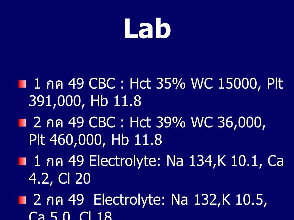 Lab 1 กค 49 CBC : Hct 35% WC 15000, Plt 391,000, Hb 11.8 2 กค 49 CBC : Hct 39% WC 36,000, Plt 460,000, Hb 11.8 1 กค 49 Electrolyte: Na 134,K 10.1, Ca 4.2, Cl 20 2 กค 49 Electrolyte: Na 132,K 10.5, Ca 5.0, Cl 18 2 กค 49: BUN 17, Cr 0.7