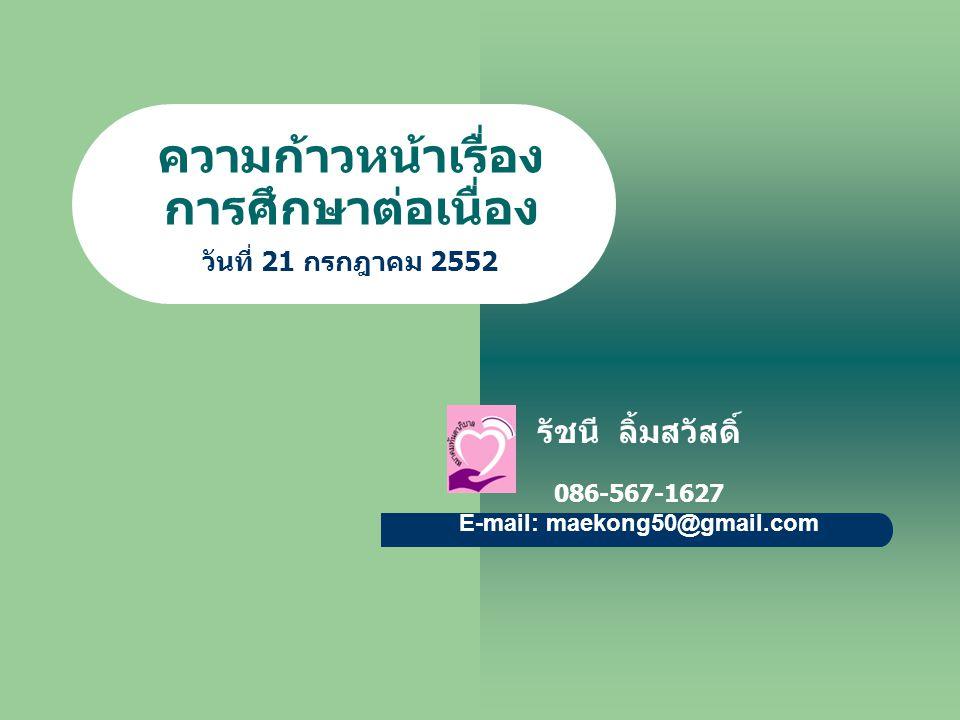 ความก้าวหน้าเรื่อง การศึกษาต่อเนื่อง รัชนี ลิ้มสวัสดิ์ 086-567-1627 E-mail: maekong50@gmail.com วันที่ 21 กรกฎาคม 2552