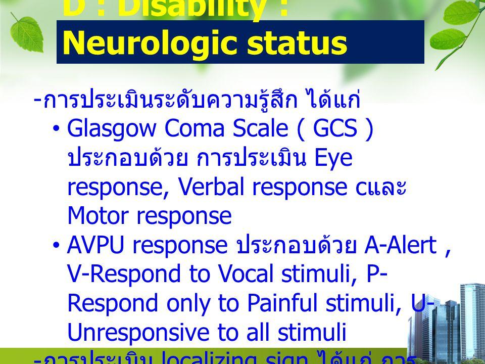 D : Disability : Neurologic status - การประเมินระดับความรู้สึก ได้แก่ Glasgow Coma Scale ( GCS ) ประกอบด้วย การประเมิน Eye response, Verbal response c และ Motor response AVPU response ประกอบด้วย A-Alert, V-Respond to Vocal stimuli, P- Respond only to Painful stimuli, U- Unresponsive to all stimuli - การประเมิน localizing sign ได้แก่ การ ประเมิน pupils response, การประเมิน ภาวะอ่อนแรงของร่างกายซีกใดซีกหนึ่ง