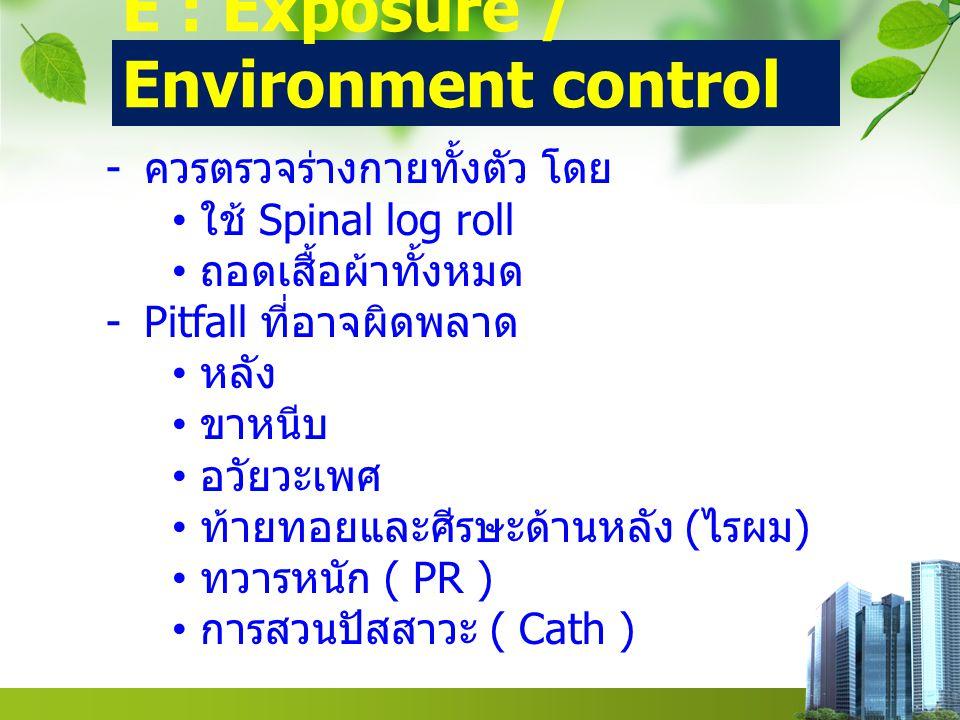 E : Exposure / Environment control - ควรตรวจร่างกายทั้งตัว โดย ใช้ Spinal log roll ถอดเสื้อผ้าทั้งหมด -Pitfall ที่อาจผิดพลาด หลัง ขาหนีบ อวัยวะเพศ ท้ายทอยและศีรษะด้านหลัง ( ไรผม ) ทวารหนัก ( PR ) การสวนปัสสาวะ ( Cath )