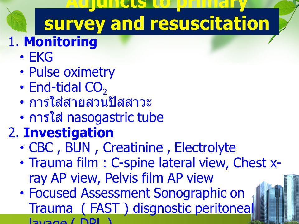 Adjuncts to primary survey and resuscitation 1. Monitoring EKG Pulse oximetry End-tidal CO 2 การใส่สายสวนปัสสาวะ การใส่ nasogastric tube 2. Investigat