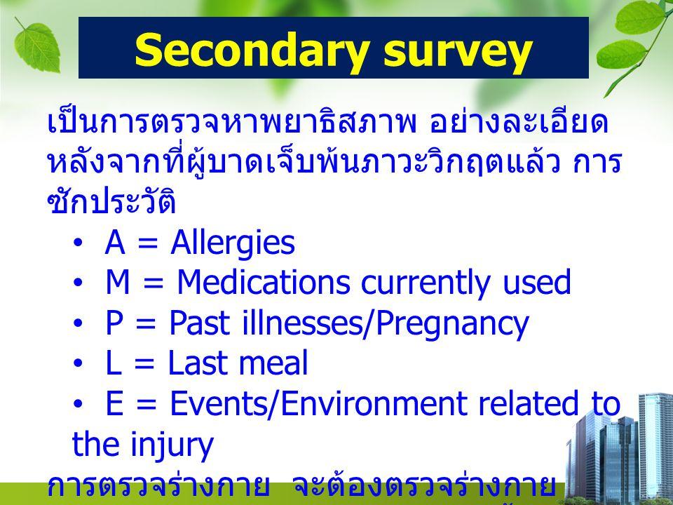 Secondary survey เป็นการตรวจหาพยาธิสภาพ อย่างละเอียด หลังจากที่ผู้บาดเจ็บพ้นภาวะวิกฤตแล้ว การ ซักประวัติ A = Allergies M = Medications currently used P = Past illnesses/Pregnancy L = Last meal E = Events/Environment related to the injury การตรวจร่างกาย จะต้องตรวจร่างกาย จะต้องตรวจร่างกายอย่างละเอียดตั้งแต่หัว จรดเท้า