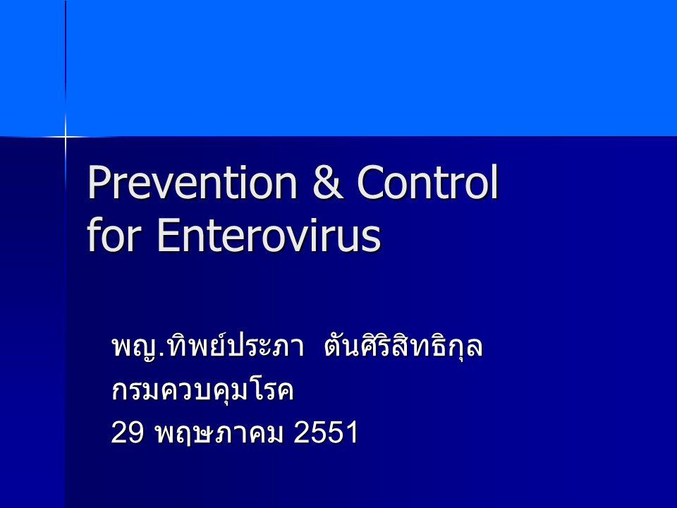Prevention & Control for Enterovirus พญ. ทิพย์ประภา ตันศิริสิทธิกุล กรมควบคุมโรค 29 พฤษภาคม 2551