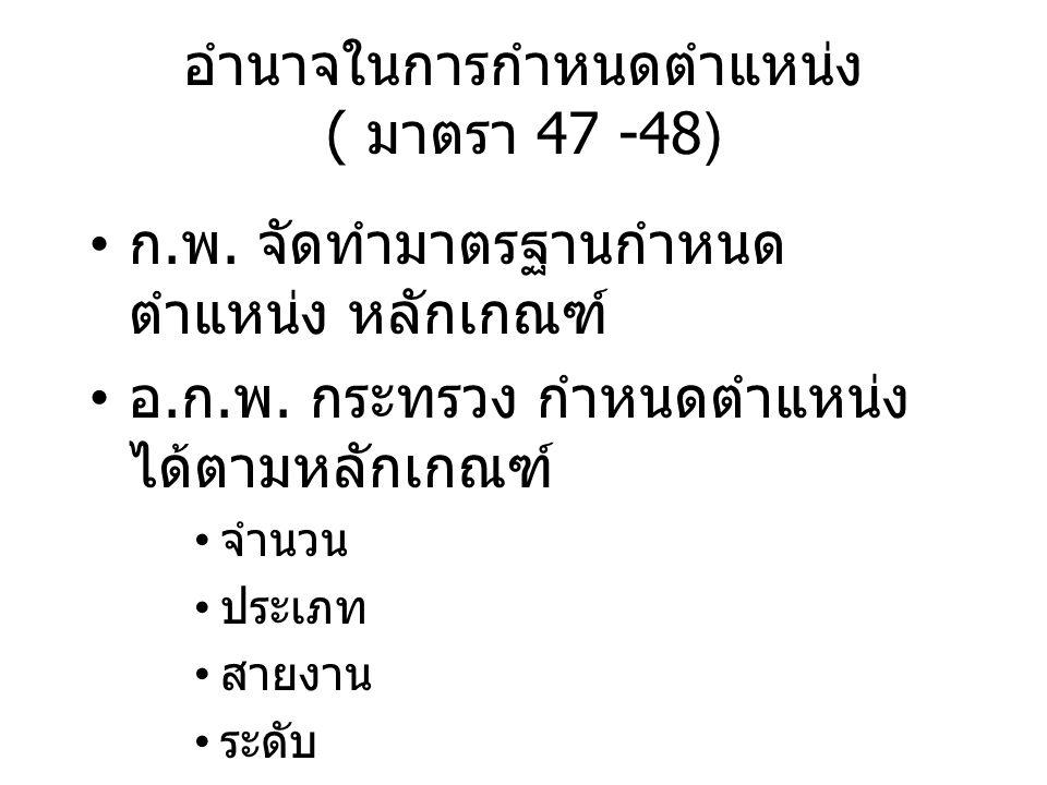อำนาจในการกำหนดตำแหน่ง ( มาตรา 47 -48) ก. พ. จัดทำมาตรฐานกำหนด ตำแหน่ง หลักเกณฑ์ อ. ก. พ. กระทรวง กำหนดตำแหน่ง ได้ตามหลักเกณฑ์ จำนวน ประเภท สายงาน ระด