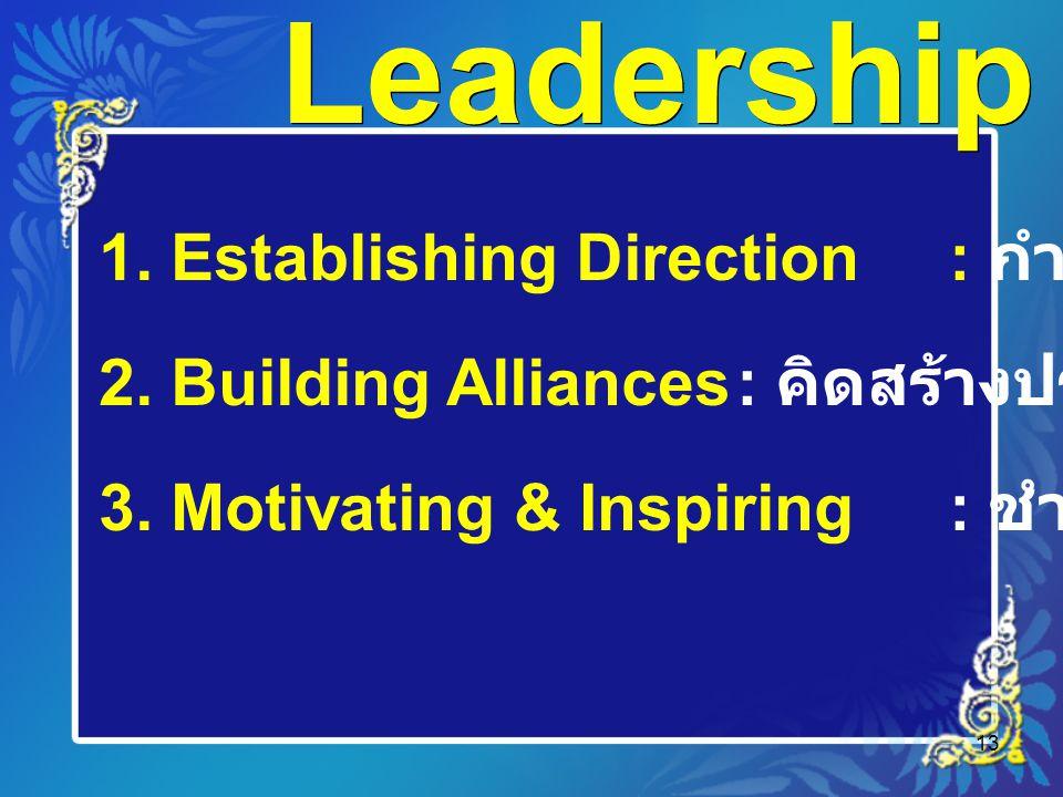 13 Leadership 1. Establishing Direction : กำหนดทิศ 2. Building Alliances: คิดสร้างประสาน 3. Motivating & Inspiring: ชำนาญการปลุกเร้า