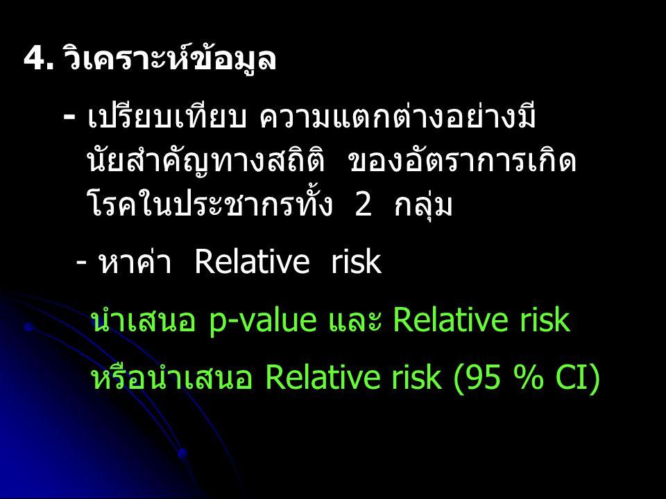 4. วิเคราะห์ข้อมูล - เปรียบเทียบ ความแตกต่างอย่างมี นัยสำคัญทางสถิติ ของอัตราการเกิด โรคในประชากรทั้ง 2 กลุ่ม - หาค่า Relative risk นำเสนอ p-value และ