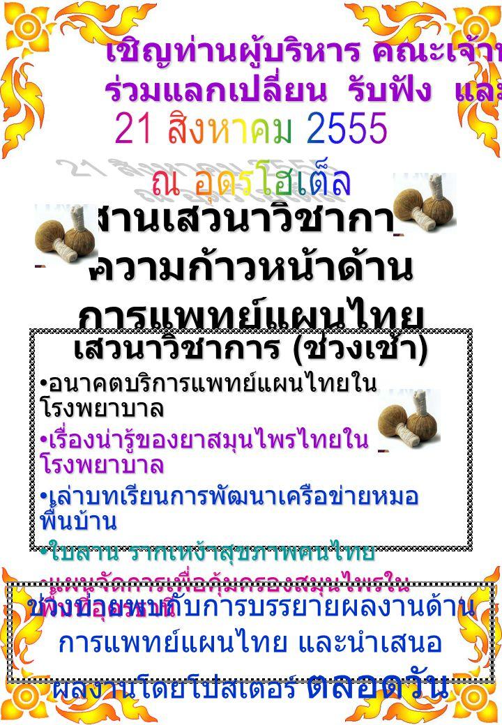 สานเสวนาวิชาการ ความก้าวหน้าด้าน การแพทย์แผนไทย เสวนาวิชาการ ( ช่วงเช้า ) อนาคตบริการแพทย์แผนไทยใน โรงพยาบาล อนาคตบริการแพทย์แผนไทยใน โรงพยาบาล เรื่องน่ารู้ของยาสมุนไพรไทยใน โรงพยาบาล เรื่องน่ารู้ของยาสมุนไพรไทยใน โรงพยาบาล เล่าบทเรียนการพัฒนาเครือข่ายหมอ พื้นบ้าน เล่าบทเรียนการพัฒนาเครือข่ายหมอ พื้นบ้าน ใบลาน รากเหง้าสุขภาพคนไทย ใบลาน รากเหง้าสุขภาพคนไทย แผนจัดการเพื่อคุ้มครองสมุนไพรใน พื้นที่อุดรธานี แผนจัดการเพื่อคุ้มครองสมุนไพรใน พื้นที่อุดรธานี ช่วงบ่ายพบกับการบรรยายผลงานด้าน การแพทย์แผนไทย และนำเสนอ ผลงานโดยโปสเตอร์ ตลอดวัน เชิญท่านผู้บริหาร คณะเจ้าหน้าที่ ร่วมแลกเปลี่ยน รับฟัง และชม