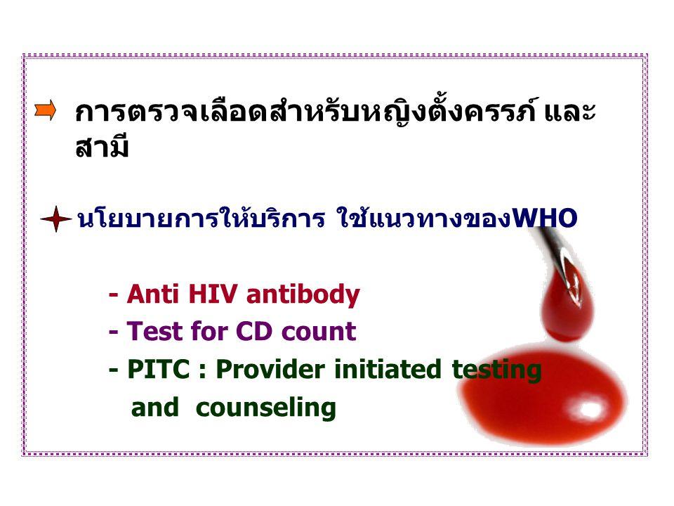 การตรวจเลือดสำหรับหญิงตั้งครรภ์ และ สามี นโยบายการให้บริการ ใช้แนวทางของWHO - Anti HIV antibody - Test for CD count - PITC : Provider initiated testin